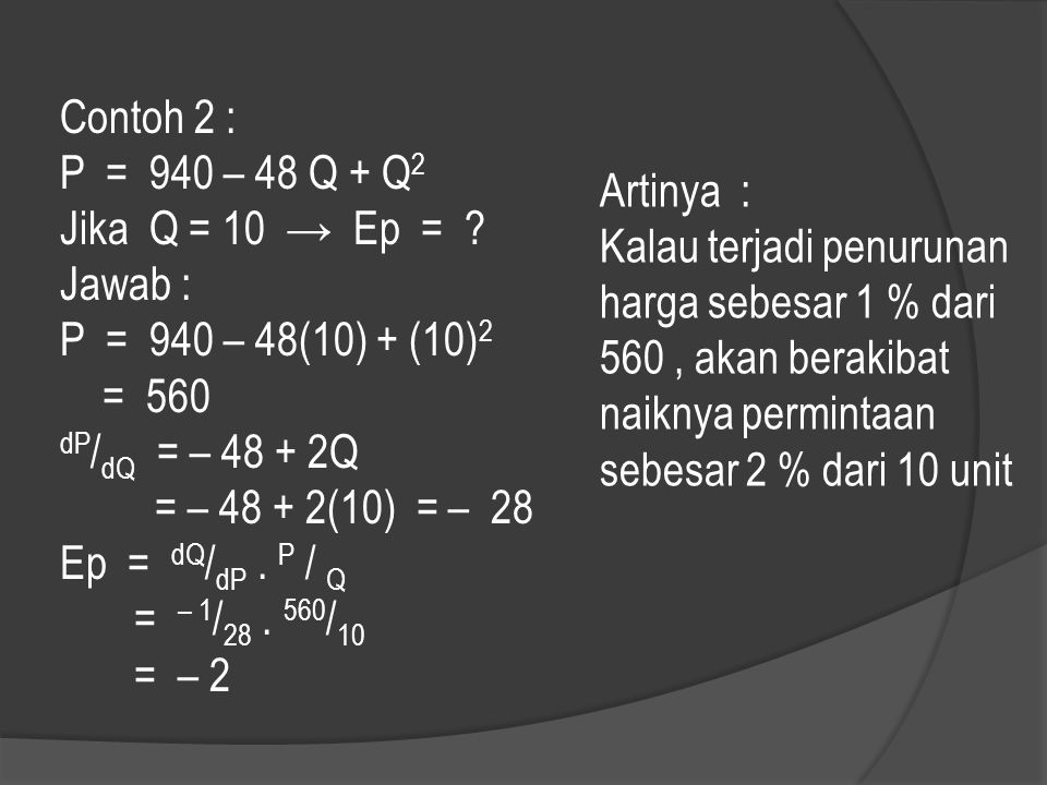 Contoh 2 : P = 940 – 48 Q + Q 2 Jika Q = 10 → Ep = ? Jawab : P = 940 – 48(10) + (10) 2 = 560 dP / dQ = – 48 + 2Q = – 48 + 2(10) = – 28 Ep = dQ / dP. P