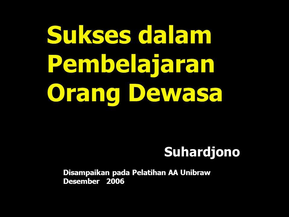 Sukses dalam Pembelajaran Orang Dewasa Disampaikan pada Pelatihan AA Unibraw Desember 2006 Suhardjono