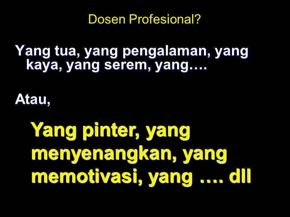 Dosen Profesional. Yang tua, yang pengalaman, yang kaya, yang serem, yang….