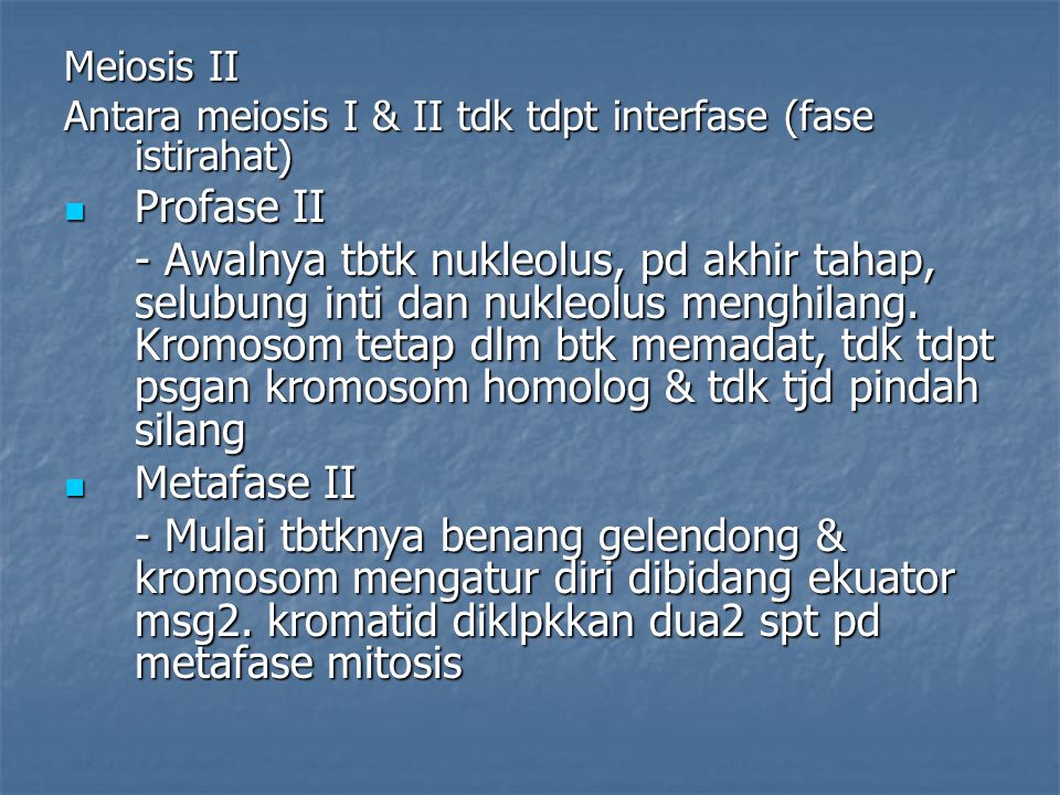 Meiosis II Antara meiosis I & II tdk tdpt interfase (fase istirahat) Profase II Profase II - Awalnya tbtk nukleolus, pd akhir tahap, selubung inti dan
