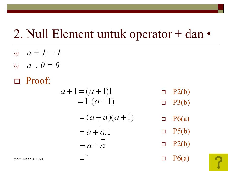 Moch. Rif'an.,ST.,MT 2. Null Element untuk operator + dan a) a + 1 = 1 b) a. 0 = 0  P2(b)  P3(b)  P6(a)  P5(b)  P2(b)  Proof:  P6(a)