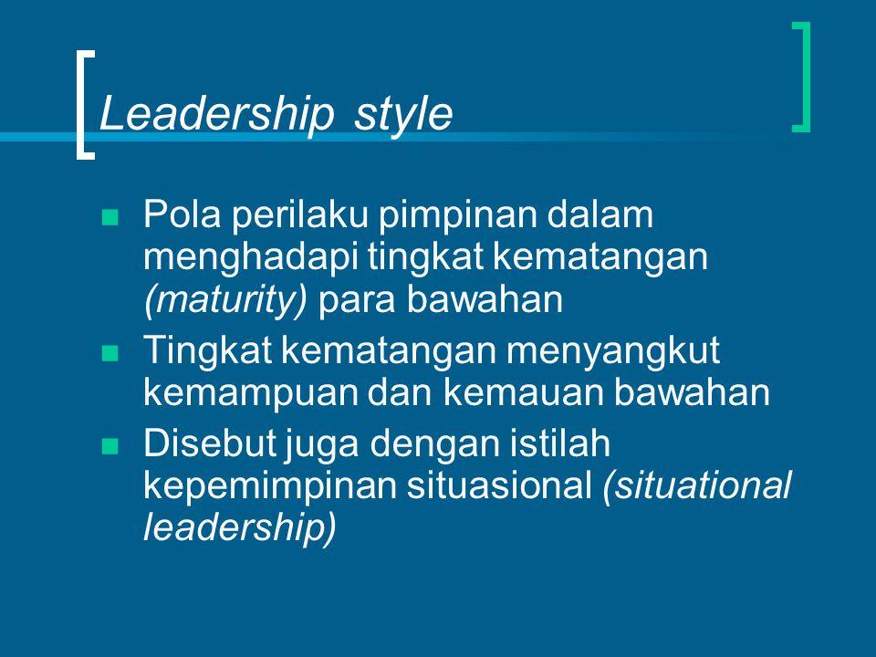 Leadership style Pola perilaku pimpinan dalam menghadapi tingkat kematangan (maturity) para bawahan Tingkat kematangan menyangkut kemampuan dan kemauan bawahan Disebut juga dengan istilah kepemimpinan situasional (situational leadership)