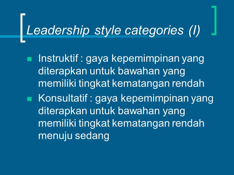Leadership style categories (I) Instruktif : gaya kepemimpinan yang diterapkan untuk bawahan yang memiliki tingkat kematangan rendah Konsultatif : gay