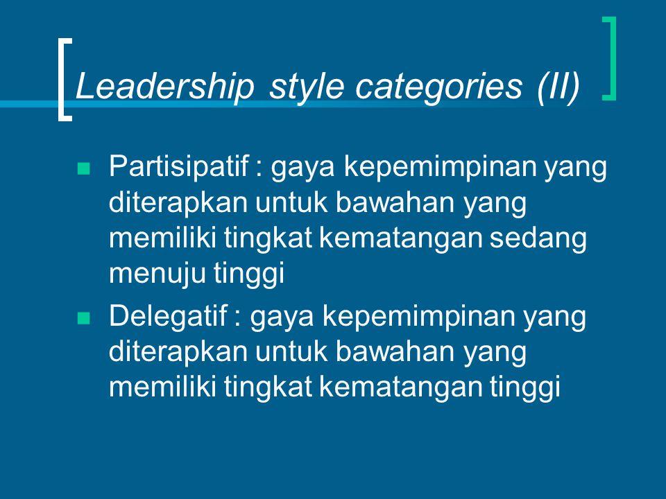 Leadership style categories (II) Partisipatif : gaya kepemimpinan yang diterapkan untuk bawahan yang memiliki tingkat kematangan sedang menuju tinggi Delegatif : gaya kepemimpinan yang diterapkan untuk bawahan yang memiliki tingkat kematangan tinggi