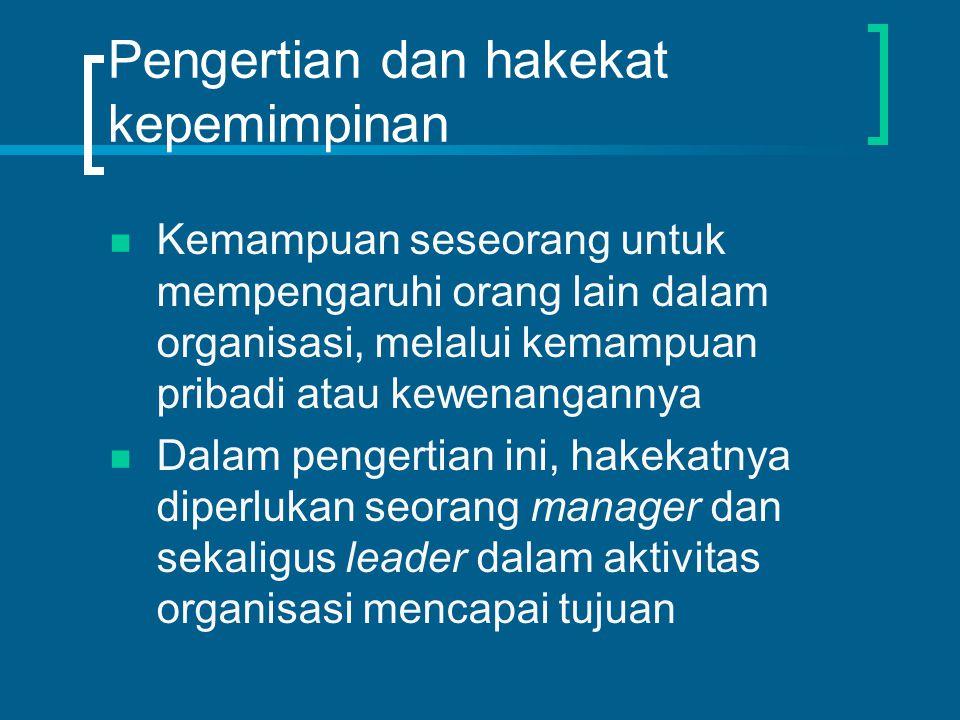 Pengertian dan hakekat kepemimpinan Kemampuan seseorang untuk mempengaruhi orang lain dalam organisasi, melalui kemampuan pribadi atau kewenangannya Dalam pengertian ini, hakekatnya diperlukan seorang manager dan sekaligus leader dalam aktivitas organisasi mencapai tujuan