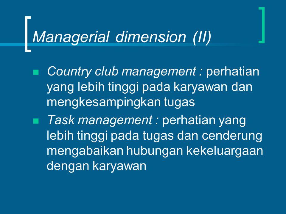 Managerial dimension (II) Country club management : perhatian yang lebih tinggi pada karyawan dan mengkesampingkan tugas Task management : perhatian yang lebih tinggi pada tugas dan cenderung mengabaikan hubungan kekeluargaan dengan karyawan