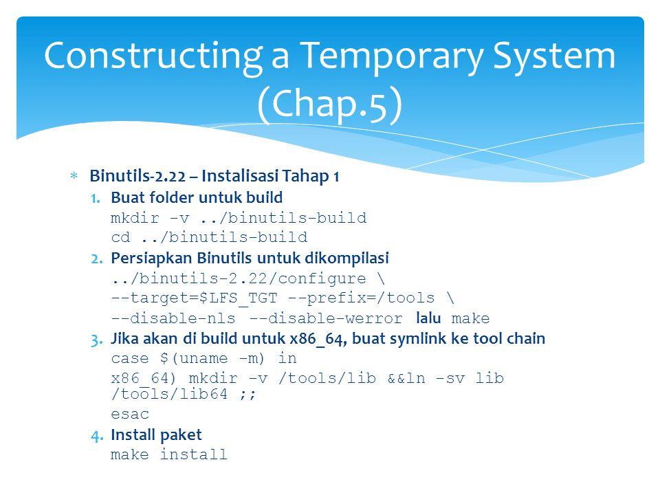  Binutils-2.22 – Instalisasi Tahap 1 1.Buat folder untuk build mkdir -v../binutils-build cd../binutils-build 2.Persiapkan Binutils untuk dikompilasi../binutils-2.22/configure \ --target=$LFS_TGT --prefix=/tools \ --disable-nls --disable-werror lalu make 3.Jika akan di build untuk x86_64, buat symlink ke tool chain case $(uname -m) in x86_64) mkdir -v /tools/lib &&ln -sv lib /tools/lib64 ;; esac 4.Install paket make install Constructing a Temporary System (Chap.5)