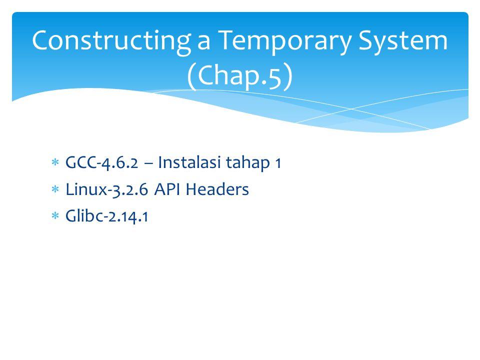  GCC-4.6.2 – Instalasi tahap 1  Linux-3.2.6 API Headers  Glibc-2.14.1 Constructing a Temporary System (Chap.5)