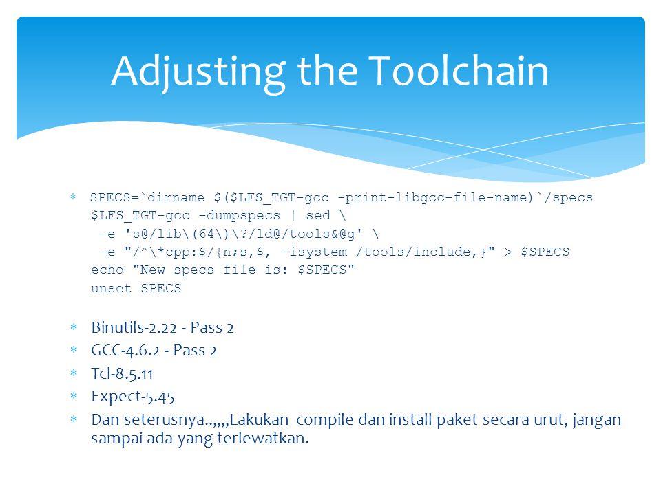  SPECS=`dirname $($LFS_TGT-gcc -print-libgcc-file-name)`/specs $LFS_TGT-gcc -dumpspecs | sed \ -e s@/lib\(64\)\ /ld@/tools&@g \ -e /^\*cpp:$/{n;s,$, -isystem /tools/include,} > $SPECS echo New specs file is: $SPECS unset SPECS  Binutils-2.22 - Pass 2  GCC-4.6.2 - Pass 2  Tcl-8.5.11  Expect-5.45  Dan seterusnya..,,,,Lakukan compile dan install paket secara urut, jangan sampai ada yang terlewatkan.