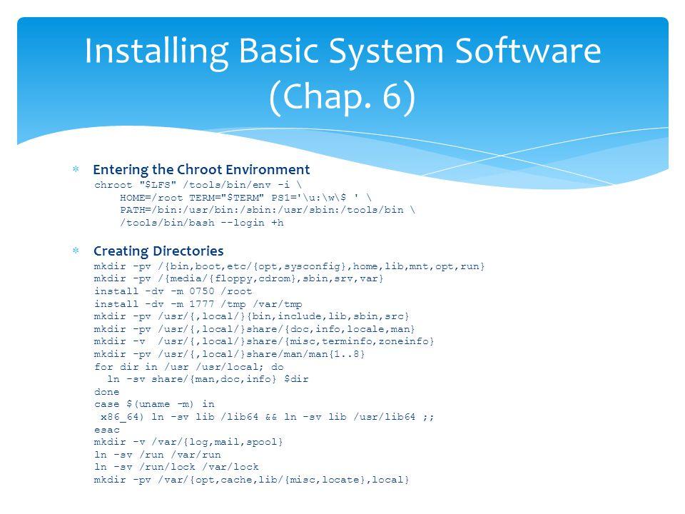  Entering the Chroot Environment chroot $LFS /tools/bin/env -i \ HOME=/root TERM= $TERM PS1= \u:\w\$ \ PATH=/bin:/usr/bin:/sbin:/usr/sbin:/tools/bin \ /tools/bin/bash --login +h  Creating Directories mkdir -pv /{bin,boot,etc/{opt,sysconfig},home,lib,mnt,opt,run} mkdir -pv /{media/{floppy,cdrom},sbin,srv,var} install -dv -m 0750 /root install -dv -m 1777 /tmp /var/tmp mkdir -pv /usr/{,local/}{bin,include,lib,sbin,src} mkdir -pv /usr/{,local/}share/{doc,info,locale,man} mkdir -v /usr/{,local/}share/{misc,terminfo,zoneinfo} mkdir -pv /usr/{,local/}share/man/man{1..8} for dir in /usr /usr/local; do ln -sv share/{man,doc,info} $dir done case $(uname -m) in x86_64) ln -sv lib /lib64 && ln -sv lib /usr/lib64 ;; esac mkdir -v /var/{log,mail,spool} ln -sv /run /var/run ln -sv /run/lock /var/lock mkdir -pv /var/{opt,cache,lib/{misc,locate},local} Installing Basic System Software (Chap.