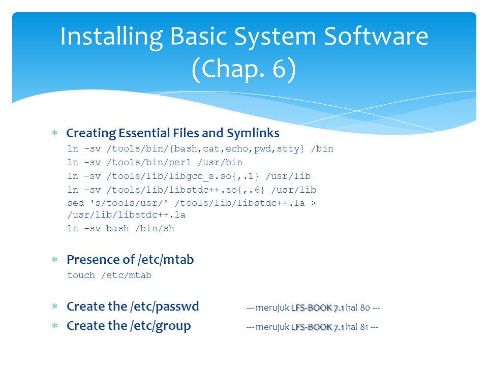  Creating Essential Files and Symlinks ln -sv /tools/bin/{bash,cat,echo,pwd,stty} /bin ln -sv /tools/bin/perl /usr/bin ln -sv /tools/lib/libgcc_s.so{,.1} /usr/lib ln -sv /tools/lib/libstdc++.so{,.6} /usr/lib sed s/tools/usr/ /tools/lib/libstdc++.la > /usr/lib/libstdc++.la ln -sv bash /bin/sh  Presence of /etc/mtab touch /etc/mtab LFS-BOOK 7.1  Create the /etc/passwd --- merujuk LFS-BOOK 7.1 hal 80 --- LFS-BOOK 7.1  Create the /etc/group --- merujuk LFS-BOOK 7.1 hal 81 --- Installing Basic System Software (Chap.