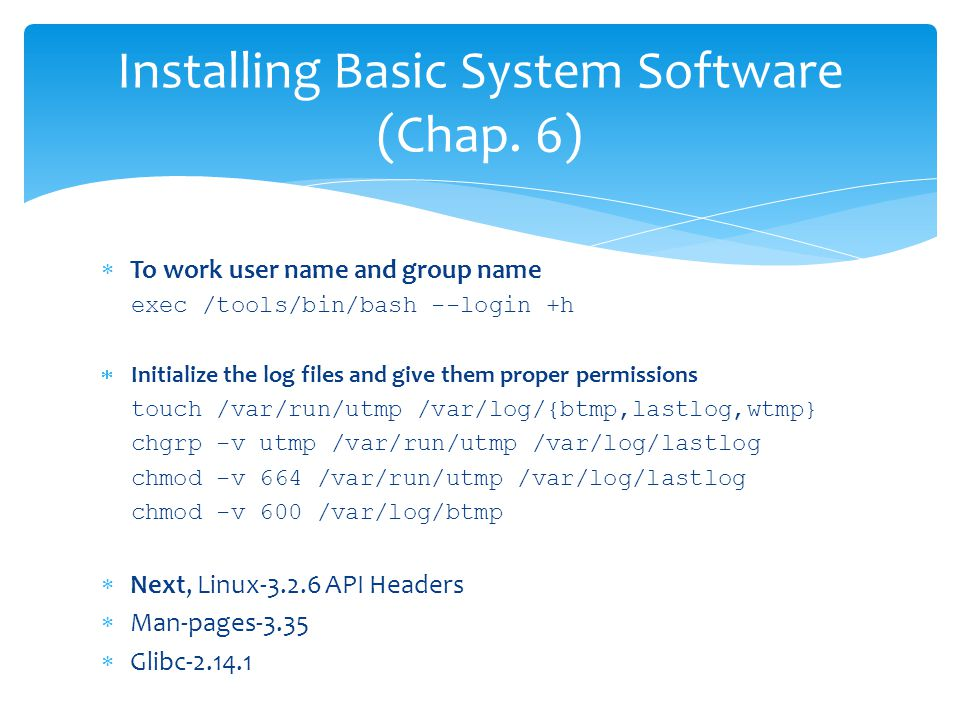  To work user name and group name exec /tools/bin/bash --login +h  Initialize the log files and give them proper permissions touch /var/run/utmp /var/log/{btmp,lastlog,wtmp} chgrp -v utmp /var/run/utmp /var/log/lastlog chmod -v 664 /var/run/utmp /var/log/lastlog chmod -v 600 /var/log/btmp  Next, Linux-3.2.6 API Headers  Man-pages-3.35  Glibc-2.14.1 Installing Basic System Software (Chap.