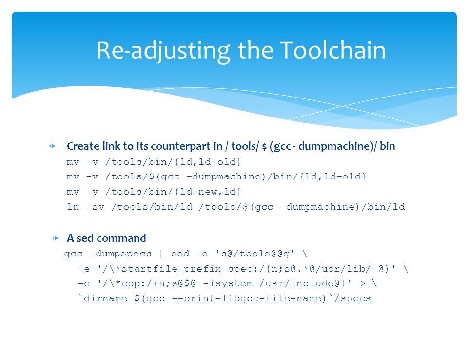  Create link to its counterpart in / tools/ $ (gcc - dumpmachine)/ bin mv -v /tools/bin/{ld,ld-old} mv -v /tools/$(gcc -dumpmachine)/bin/{ld,ld-old} mv -v /tools/bin/{ld-new,ld} ln -sv /tools/bin/ld /tools/$(gcc -dumpmachine)/bin/ld  A sed command gcc -dumpspecs | sed -e s@/tools@@g \ -e /\*startfile_prefix_spec:/{n;s@.*@/usr/lib/ @} \ -e /\*cpp:/{n;s@$@ -isystem /usr/include@} > \ `dirname $(gcc --print-libgcc-file-name)`/specs Re-adjusting the Toolchain