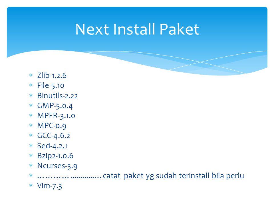  Zlib-1.2.6  File-5.10  Binutils-2.22  GMP-5.0.4  MPFR-3.1.0  MPC-0.9  GCC-4.6.2  Sed-4.2.1  Bzip2-1.0.6  Ncurses-5.9  …………............…catat paket yg sudah terinstall bila perlu  Vim-7.3 Next Install Paket