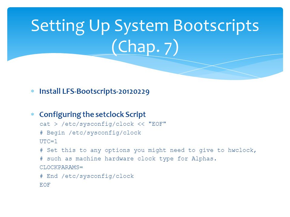  Install LFS-Bootscripts-20120229  Configuring the setclock Script cat > /etc/sysconfig/clock << EOF # Begin /etc/sysconfig/clock UTC=1 # Set this to any options you might need to give to hwclock, # such as machine hardware clock type for Alphas.