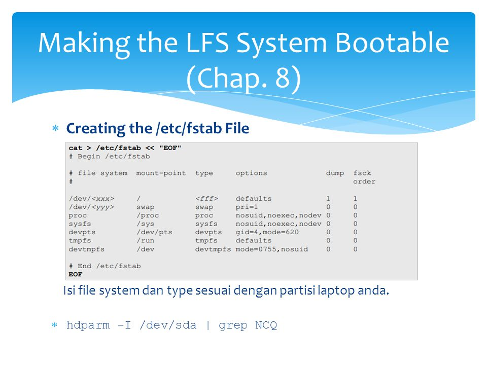Making the LFS System Bootable (Chap. 8)  Creating the /etc/fstab File Isi file system dan type sesuai dengan partisi laptop anda.  hdparm -I /dev/s