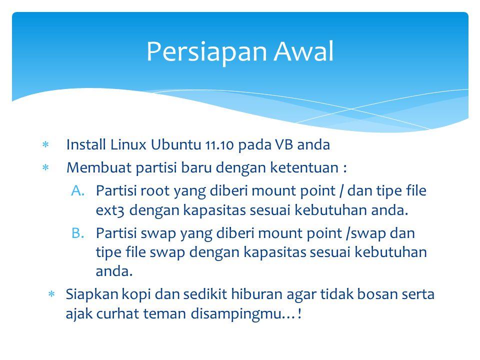 Install Linux Ubuntu 11.10 pada VB anda  Membuat partisi baru dengan ketentuan : A.Partisi root yang diberi mount point / dan tipe file ext3 dengan kapasitas sesuai kebutuhan anda.