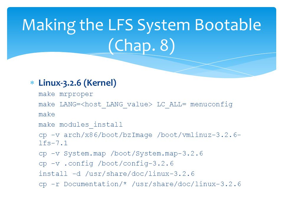  Linux-3.2.6 (Kernel) make mrproper make LANG= LC_ALL= menuconfig make make modules_install cp -v arch/x86/boot/bzImage /boot/vmlinuz-3.2.6- lfs-7.1 cp -v System.map /boot/System.map-3.2.6 cp -v.config /boot/config-3.2.6 install -d /usr/share/doc/linux-3.2.6 cp -r Documentation/* /usr/share/doc/linux-3.2.6 Making the LFS System Bootable (Chap.