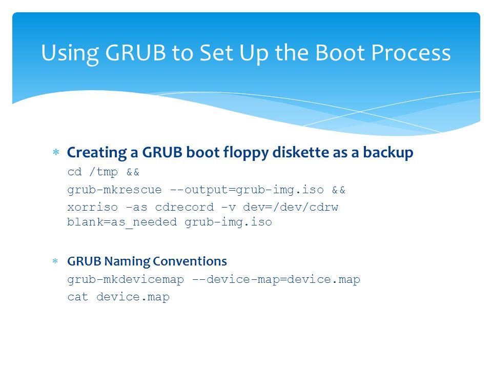  Creating a GRUB boot floppy diskette as a backup cd /tmp && grub-mkrescue --output=grub-img.iso && xorriso -as cdrecord -v dev=/dev/cdrw blank=as_needed grub-img.iso  GRUB Naming Conventions grub-mkdevicemap --device-map=device.map cat device.map Using GRUB to Set Up the Boot Process
