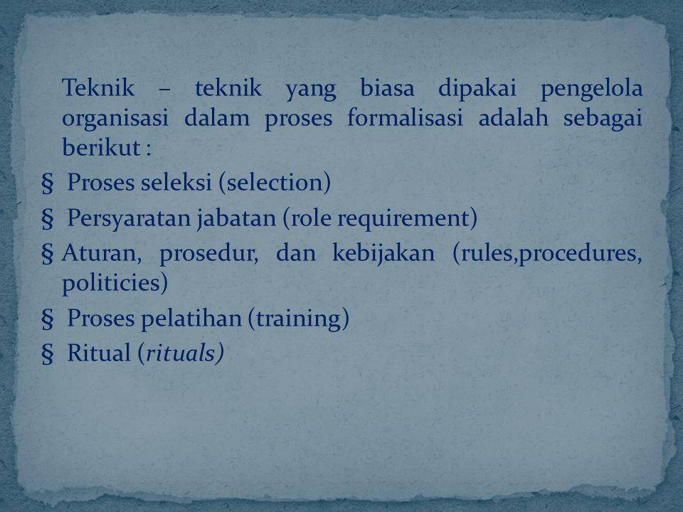 Teknik – teknik yang biasa dipakai pengelola organisasi dalam proses formalisasi adalah sebagai berikut : § Proses seleksi (selection) § Persyaratan j