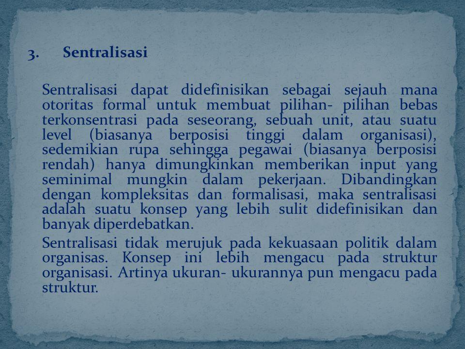 3. Sentralisasi Sentralisasi dapat didefinisikan sebagai sejauh mana otoritas formal untuk membuat pilihan- pilihan bebas terkonsentrasi pada seseoran