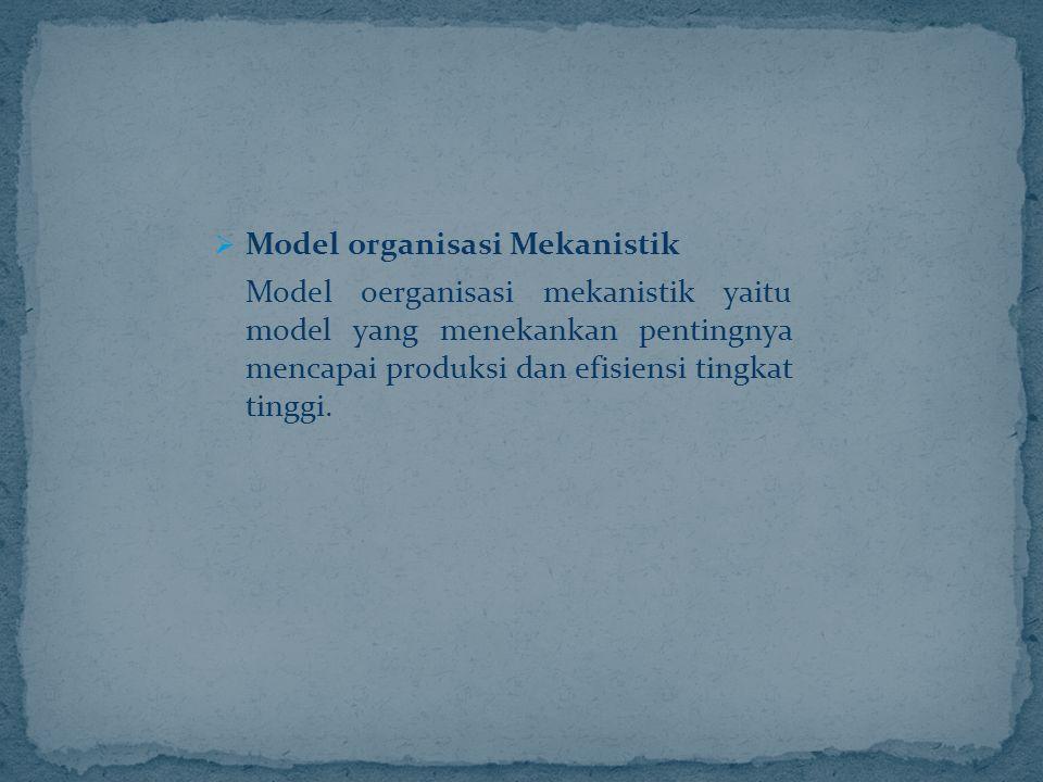  Model organisasi Mekanistik Model oerganisasi mekanistik yaitu model yang menekankan pentingnya mencapai produksi dan efisiensi tingkat tinggi.