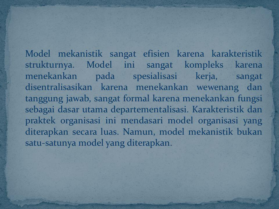 Model mekanistik sangat efisien karena karakteristik strukturnya. Model ini sangat kompleks karena menekankan pada spesialisasi kerja, sangat disentra