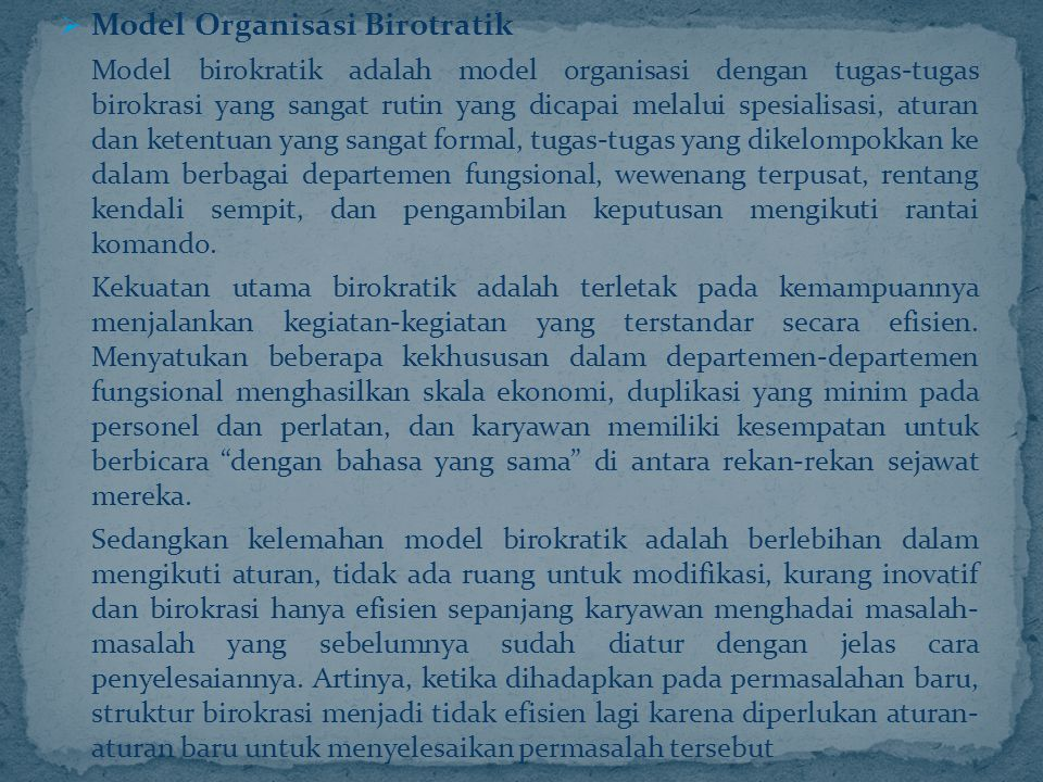  Model Organisasi Birotratik Model birokratik adalah model organisasi dengan tugas-tugas birokrasi yang sangat rutin yang dicapai melalui spesialisas