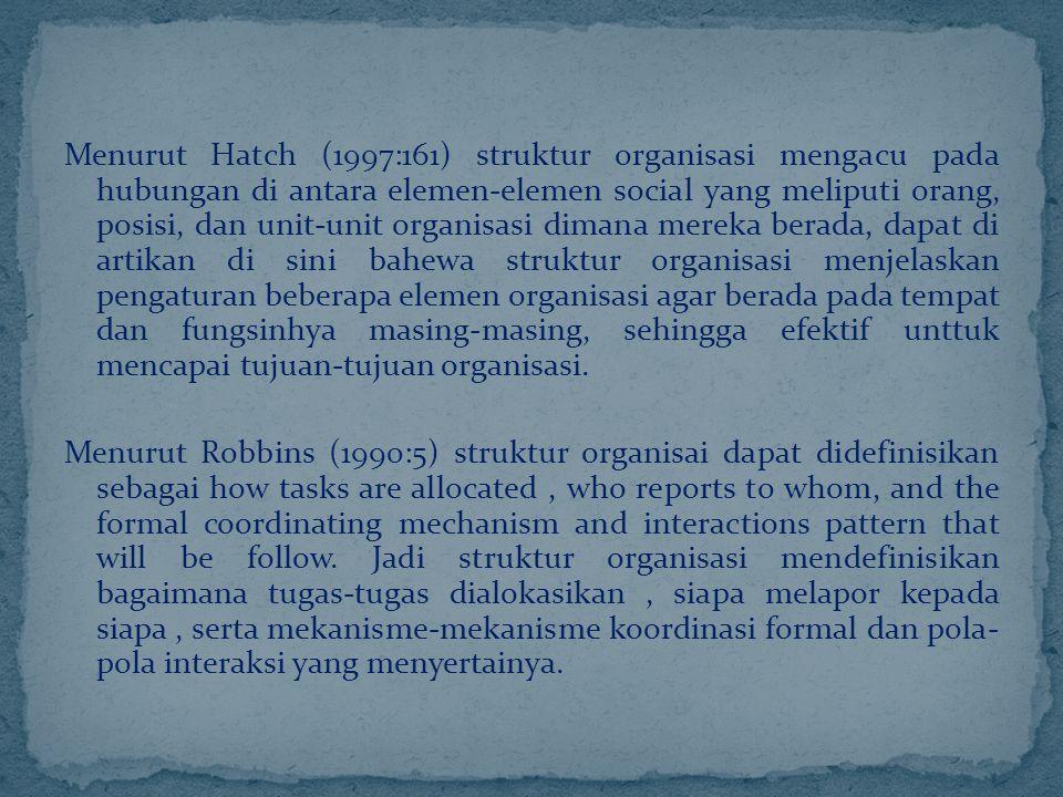Menurut Hatch (1997:161) struktur organisasi mengacu pada hubungan di antara elemen-elemen social yang meliputi orang, posisi, dan unit-unit organisas