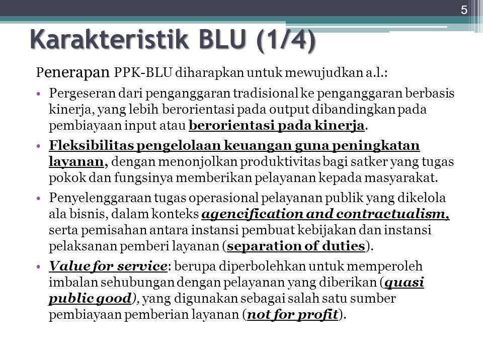Sejalan dengan hal-hal tersebut di atas, pola pengelolaan keuangan BLU memiliki kekhususan atau fitur-fitur utama sebagai berikut: a.BLU berperan sebagai agen dari menteri/ketua lembaga induknya, kedua belah pihak menandatangani kontrak kinerja (a contractual performance agreement); b.Menteri/ketua lembaga induk bertanggung jawab atas kebijakan layanan yang dihasilkan BLU, dan BLU menjalankan kebijakan layanan yang telah ditetapkan [Penjelasan PP23 tahun 2005]; c.Pendapatan BLU yang bersumber dari APBN/APBD, pendapatan yang diperoleh dari jasa layanan yang diberikan kepada masyarakat, hibah tidak terikat dan pendapatan dari hasil kerjasama dengan pihak lain dan/atau hasil usaha lainnya dapat dikelola langsung untuk membiayai belanja BLU sesuai RBA (PP23 tahun 2005); 6 Karakteristik BLU (2/4) Continue….