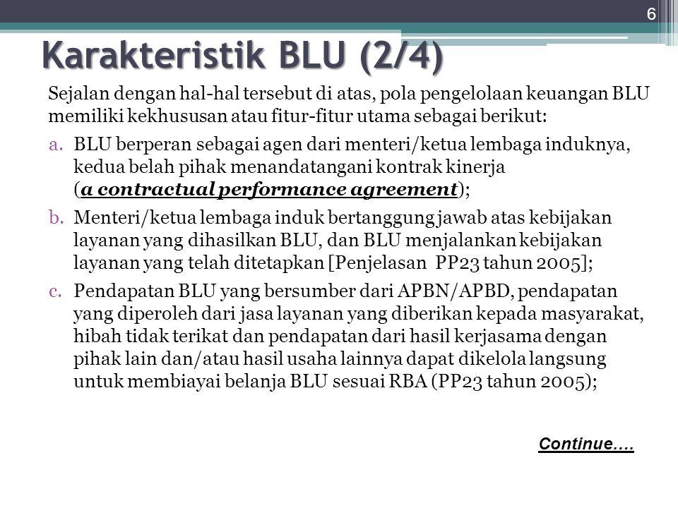 d.Fleksibilitas pengelolaan belanja berlaku dalam ambang batas yang telah ditetapkan dalam RBA [PP 23 tahun 2005]; e.Status hukum BLU tidak terpisah dari kementrian negara/ lembaga/ pemda sebagai instansi induk f.BLU dapat memungut biaya kepada masyarakat sebagai imbalan atas barang/ jasa layanan yang diberikan [Pasal 9 ayat 1]; g.Kekayaan BLU merupakan kekayaan negara/ daerah yang tidak dipisahkan [UU PN Pasal 68]; h.Instansi pemerintah yang menerapkan PPK BLU menggunakan standar pelayanan minimum yang ditetapkan oleh menteri/ pimpinan lembaga/ gubernur/ sesuai dengan kewenangan.