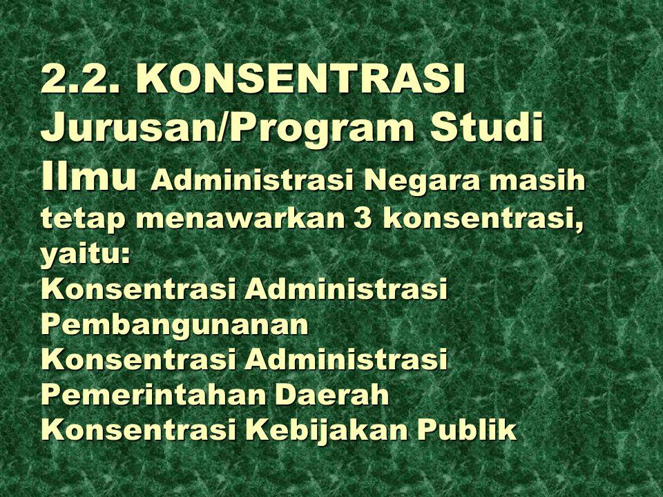 2.2. KONSENTRASI Jurusan/Program Studi Ilmu Administrasi Negara masih tetap menawarkan 3 konsentrasi, yaitu: Konsentrasi Administrasi Pembangunanan Ko