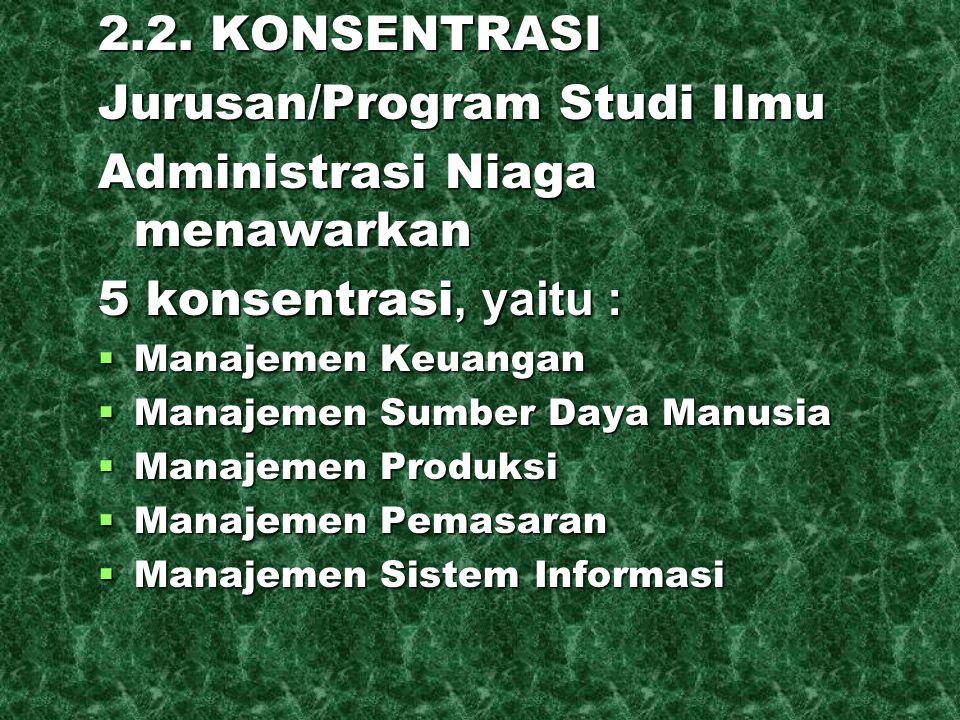 2.2. KONSENTRASI Jurusan/Program Studi Ilmu Administrasi Niaga menawarkan 5 konsentrasi, yaitu :  Manajemen Keuangan  Manajemen Sumber Daya Manusia