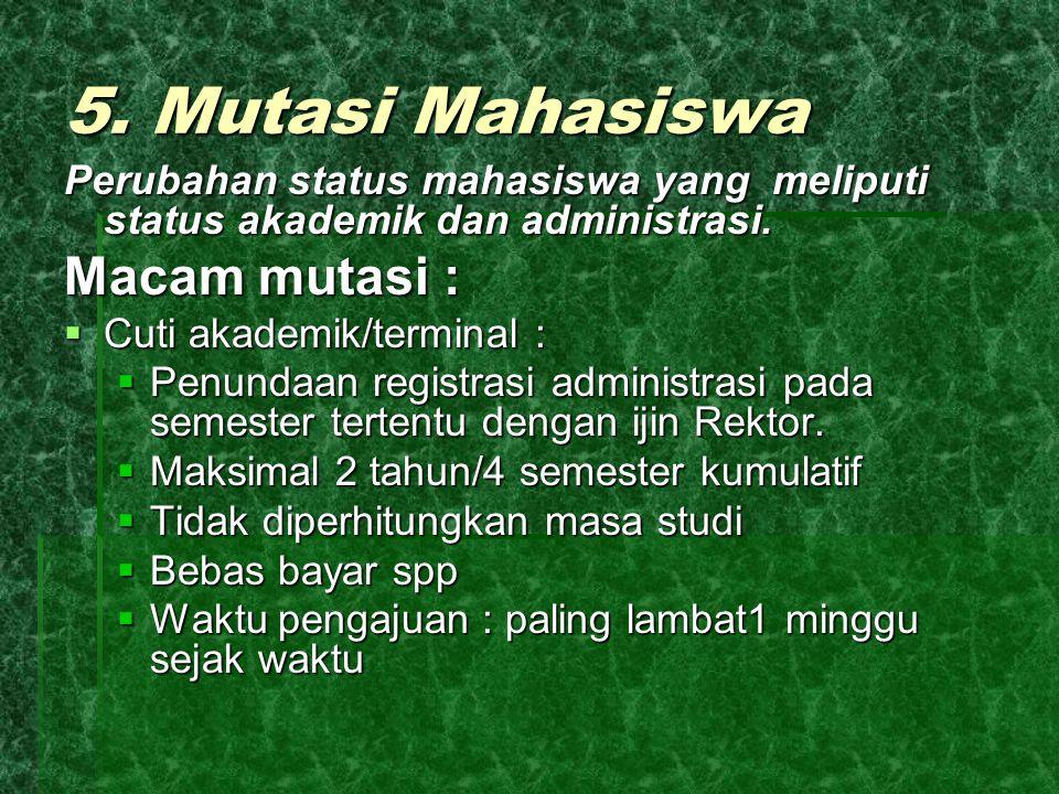 5. Mutasi Mahasiswa Perubahan status mahasiswa yang meliputi status akademik dan administrasi. Macam mutasi :  Cuti akademik/terminal :  Penundaan r