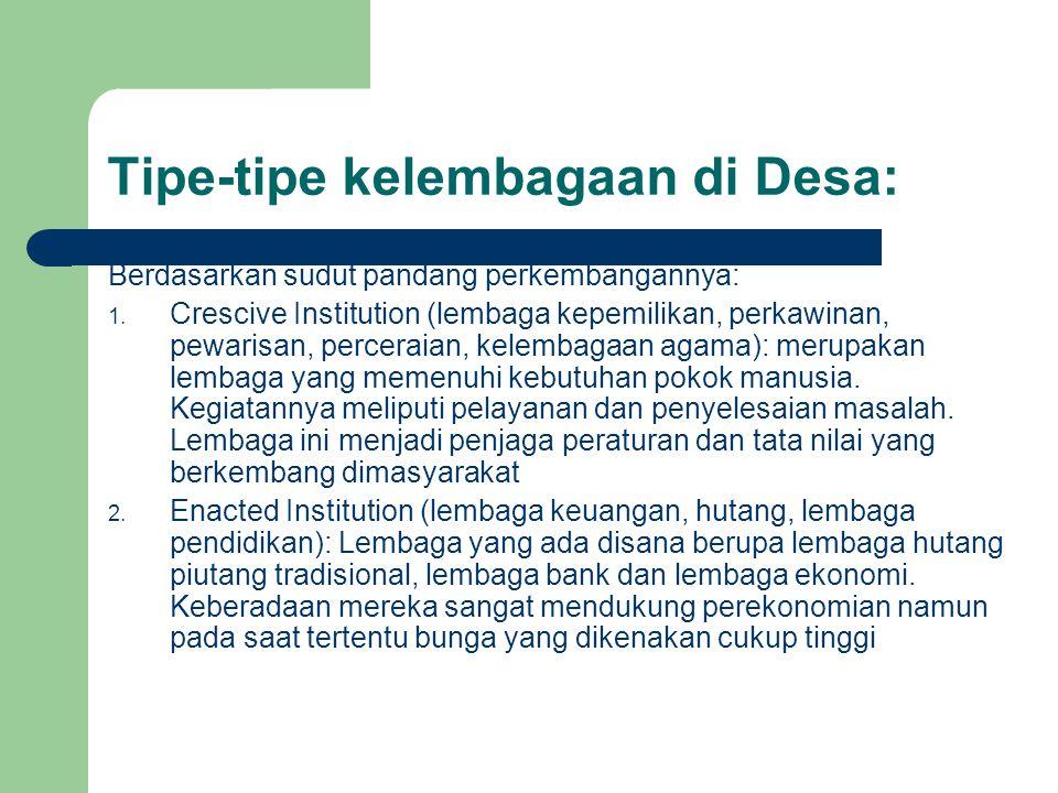 Tipe-tipe kelembagaan di Desa: Berdasarkan sudut pandang perkembangannya: 1. Crescive Institution (lembaga kepemilikan, perkawinan, pewarisan, percera