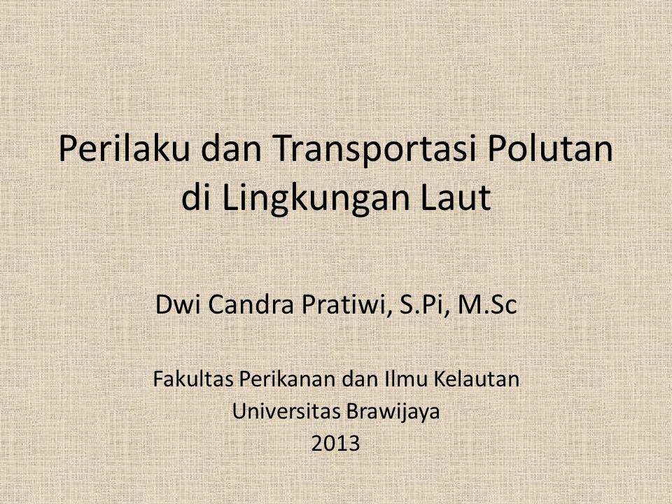 Perilaku dan Transportasi Polutan di Lingkungan Laut Dwi Candra Pratiwi, S.Pi, M.Sc Fakultas Perikanan dan Ilmu Kelautan Universitas Brawijaya 2013