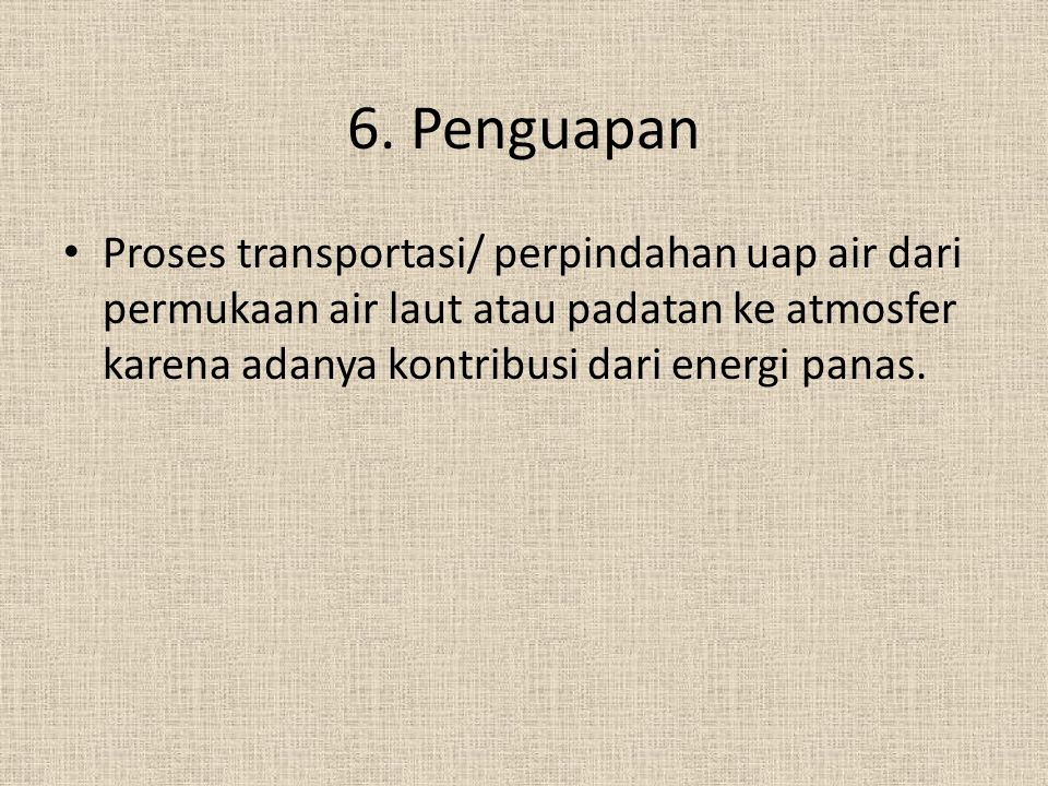6. Penguapan Proses transportasi/ perpindahan uap air dari permukaan air laut atau padatan ke atmosfer karena adanya kontribusi dari energi panas.