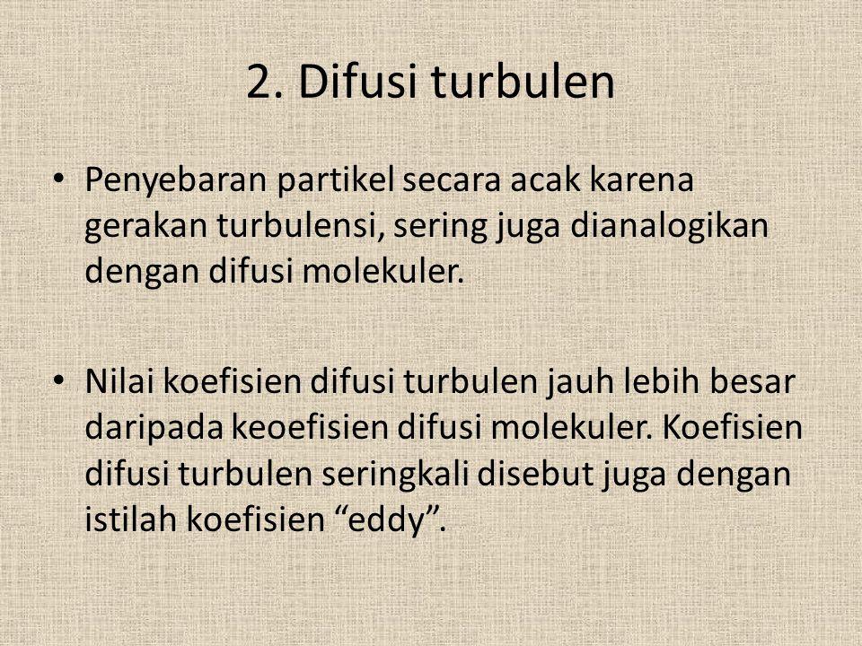 2. Difusi turbulen Penyebaran partikel secara acak karena gerakan turbulensi, sering juga dianalogikan dengan difusi molekuler. Nilai koefisien difusi