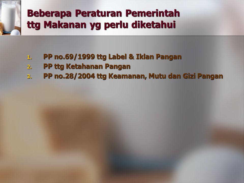 Beberapa Peraturan Pemerintah ttg Makanan yg perlu diketahui 1. PP no.69/1999 ttg Label & Iklan Pangan 2. PP ttg Ketahanan Pangan 3. PP no.28/2004 ttg