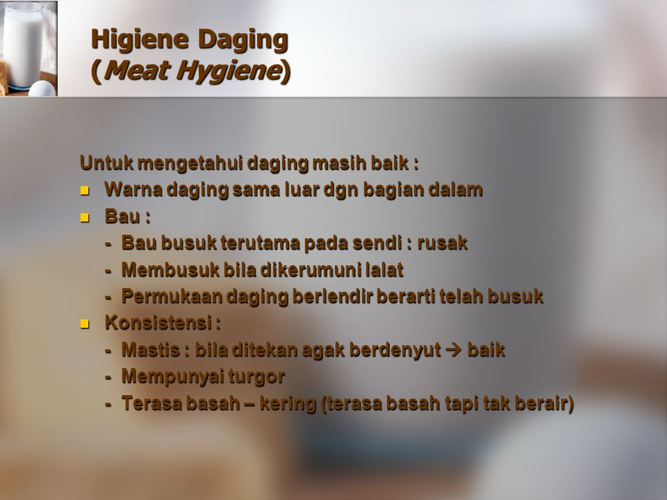 Higiene Daging (Meat Hygiene) Untuk mengetahui daging masih baik : Warna daging sama luar dgn bagian dalam Warna daging sama luar dgn bagian dalam Bau