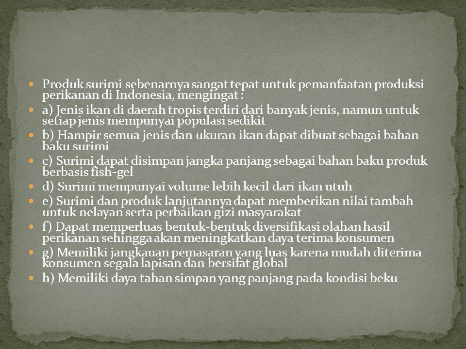Produk surimi sebenarnya sangat tepat untuk pemanfaatan produksi perikanan di Indonesia, mengingat : a) Jenis ikan di daerah tropis terdiri dari banya