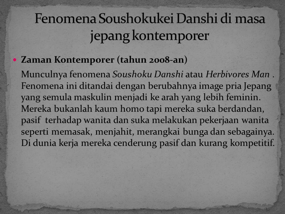 Zaman Kontemporer (tahun 2008-an) Munculnya fenomena Soushoku Danshi atau Herbivores Man. Fenomena ini ditandai dengan berubahnya image pria Jepang ya