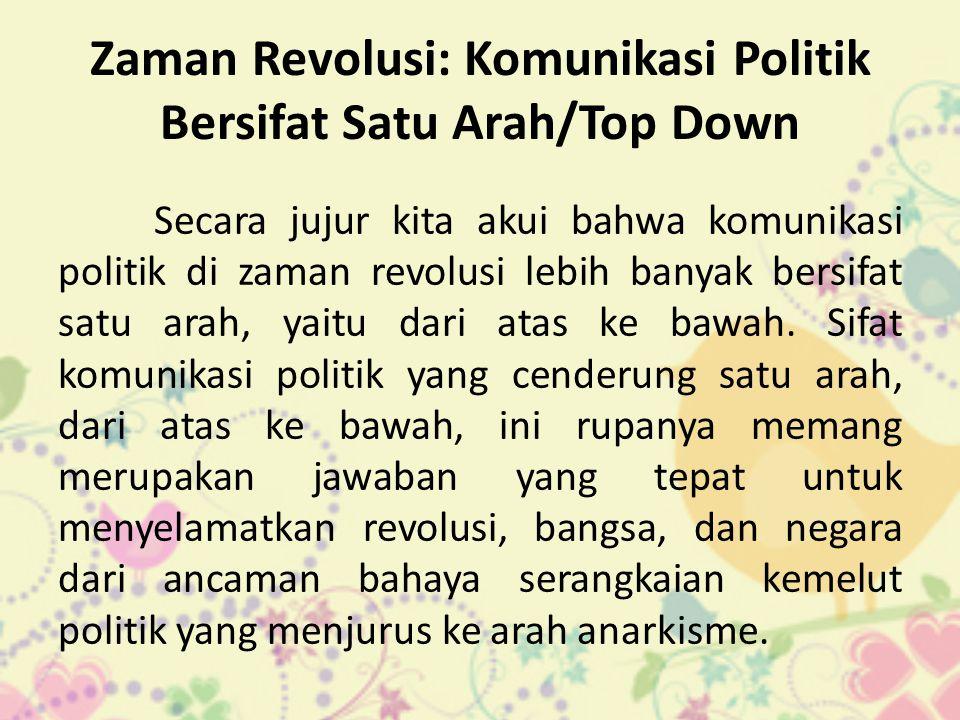 Zaman Revolusi: Komunikasi Politik Bersifat Satu Arah/Top Down Secara jujur kita akui bahwa komunikasi politik di zaman revolusi lebih banyak bersifat satu arah, yaitu dari atas ke bawah.