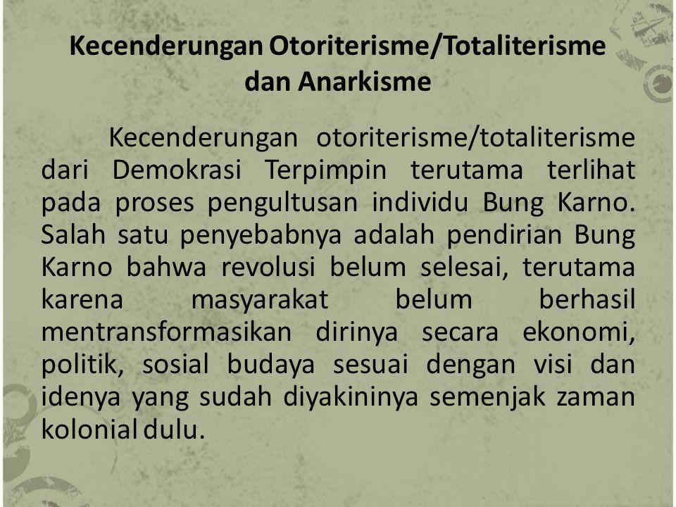 Kecenderungan Otoriterisme/Totaliterisme dan Anarkisme Kecenderungan otoriterisme/totaliterisme dari Demokrasi Terpimpin terutama terlihat pada proses pengultusan individu Bung Karno.