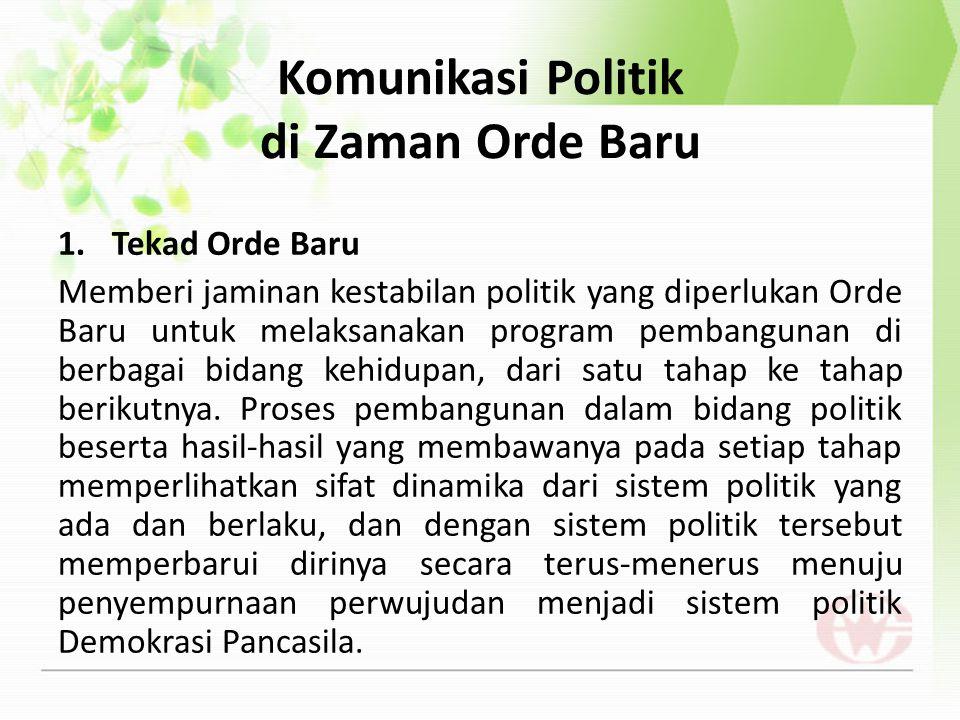 Komunikasi Politik di Zaman Orde Baru 1.Tekad Orde Baru Memberi jaminan kestabilan politik yang diperlukan Orde Baru untuk melaksanakan program pemban