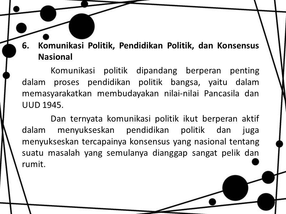 6.Komunikasi Politik, Pendidikan Politik, dan Konsensus Nasional Komunikasi politik dipandang berperan penting dalam proses pendidikan politik bangsa, yaitu dalam memasyarakatkan membudayakan nilai-nilai Pancasila dan UUD 1945.