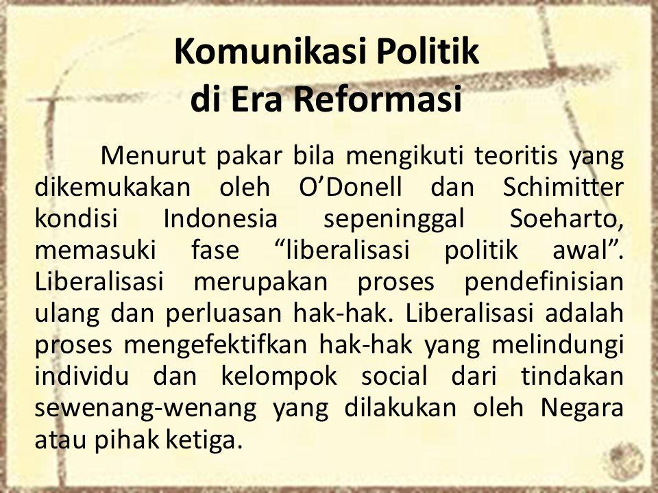 Komunikasi Politik di Era Reformasi Menurut pakar bila mengikuti teoritis yang dikemukakan oleh O'Donell dan Schimitter kondisi Indonesia sepeninggal Soeharto, memasuki fase liberalisasi politik awal .