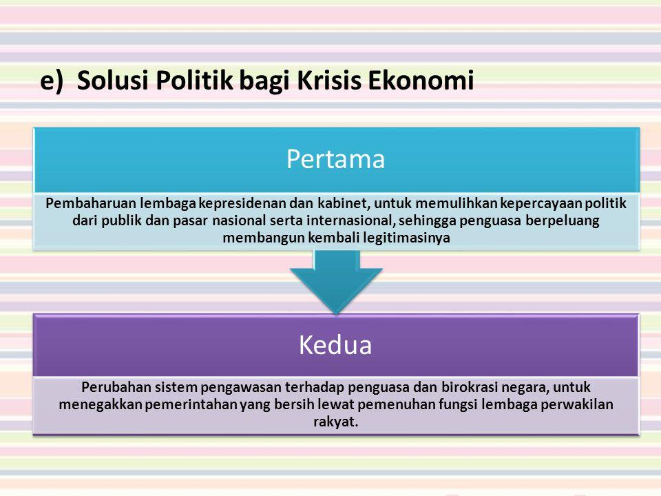 e)Solusi Politik bagi Krisis Ekonomi Kedua Perubahan sistem pengawasan terhadap penguasa dan birokrasi negara, untuk menegakkan pemerintahan yang bersih lewat pemenuhan fungsi lembaga perwakilan rakyat.