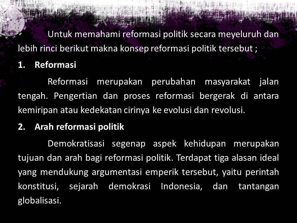 Untuk memahami reformasi politik secara meyeluruh dan lebih rinci berikut makna konsep reformasi politik tersebut ; 1.Reformasi Reformasi merupakan pe
