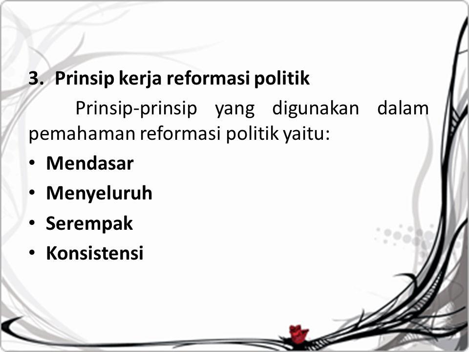 3.Prinsip kerja reformasi politik Prinsip-prinsip yang digunakan dalam pemahaman reformasi politik yaitu: Mendasar Menyeluruh Serempak Konsistensi